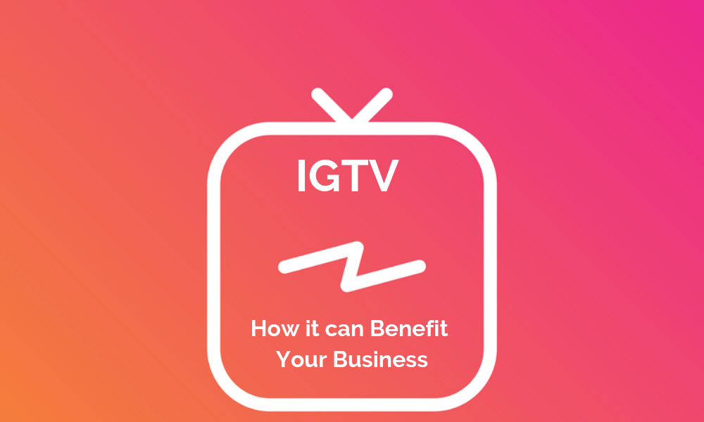 IGTV - How it can Benefit Your Business